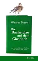 Werner Posselt: Die Bachstelze auf dem Glasdach und andere Kurzgeschichten von gestern und heute ★★★