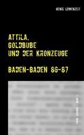 Henri Löwenzeit: Attila, Goldbube und der Kronzeuge