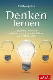 Denken lernen - Entscheiden, urteilen, Probleme lösen, ohne in die üblichen Denkfallen zu tappen