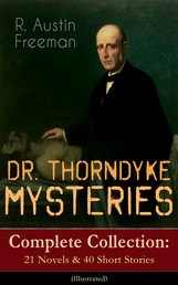 DR. THORNDYKE MYSTERIES – Complete Collection: 21 Novels & 40 Short Stories (Illustrated) - The Red Thumb Mark, The Eye of Osiris, A Silent Witness, The Cat's Eye, The Shadow of the Wolf, The D'Arblay Mystery, As a Thief in the Night, The Puzzle Lock, The Magic Casket and many more
