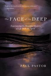 The Face of the Deep - Experiencing the Beautiful Mystery of Life with the Spirit