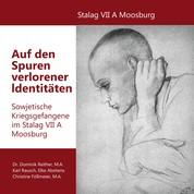 Auf den Spuren verlorener Identitäten - Sowjetische Kriegsgefangene im Stalag VII A Moosburg