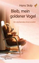 Bleib, mein goldener Vogel - Ein sterbendes Kind erzählt