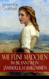 Wie fünf Mädchen im Branntwein jämmerlich umkommen - Frauenschicksale aus dem 19. Jahrhundert