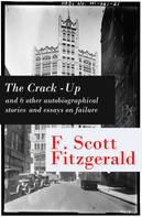 F. Scott Fitzgerald: The Crack-Up - and 6 other autobiographical stories and essays on failure: My Lost City + The Crack-Up + Pasting It Together + Handle with Care + Afternoon of an Author + Early Success + My Generation