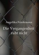 Angelika Friedemann: Die Vergangenheit ruht nicht