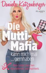 Die Mutti-Mafia kann mich mal ... gernhaben - Mein Leben zwischen Kuscheltieren und Highheels