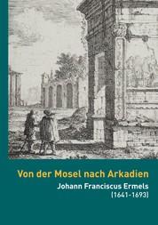 Von der Mosel nach Arkadien - Johann Franciscus Ermels (1641-1693) als Künstler in seiner Zeit