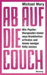 Ab auf die Couch! - Wie Psychotherapeuten immer neue Krankheiten erfinden und immer weniger Hilfe leisten