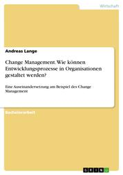 Change Management. Wie können Entwicklungsprozesse in Organisationen gestaltet werden? - Eine Auseinandersetzung am Beispiel des Change Management