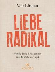 Liebe radikal - Wie du deine Beziehungen zum Erblühen bringst