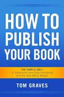 Tom Graves: How To Publish Your Book: The Simple ABC's of Traditional Hard Copy Publishing and the New Ebook Market