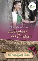 Christa Moosleitner: Die Tochter des Försters