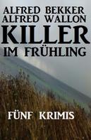 Alfred Bekker: Fünf Krimis: Killer im Frühling