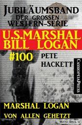 Marshal Logan von allen gehetzt (U.S.Marshal Bill Logan, Band 100) - Juliämsband der großen Western-Serie