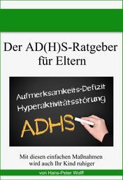 Der AD(H)S-Ratgeber für Eltern - Mit diesen einfachen Maßnahmen wird auch Ihr Kind ruhiger