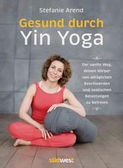 Gesund durch Yin Yoga - Der sanfte Weg, deinen Körper von alltäglichen Beschwerden und seelischen Belastungen zu befreien