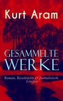Kurt Aram: Gesammelte Werke: Romane, Reiseberichte & Journalistische Schriften