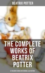The Complete Works of Beatrix Potter: 22 Children's Books with 650+ Original Illustrations in One Volume - The Tale of Peter Rabbit, The Tale of Squirrel Nutkin, The Tale of Jemima Puddle-Duck, The Tale of Benjamin Bunny, The Tale of Two Bad Mice, The Tale of Samuel Whiskers and many more