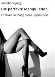 Die perfekte Manipulation - Effektive Werbung durch Psychotricks