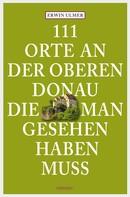 Erwin Ulmer: 111 Orte an der oberen Donau, die man gesehen haben muss ★★★★