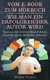 Vom E-Book zum Hörbuch - Wie man ein erfolgreicher Autor wird - Verdienen Sie Geld mit Ihren E-Books, indem Sie sie als Hörbücher verkaufen