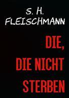 Sebastian Fleischmann: DIE, DIE NICHT STERBEN