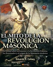 El mito de la revolución masónica - La verdad sobre los masones y la Revolución Francesa, los iluminados y el nacimiento de la masonería moderna.