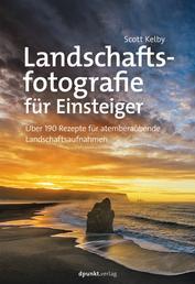 Landschaftsfotografie für Einsteiger - Über 190 Rezepte für atemberaubende Landschaftsaufnahmen