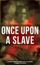 ONCE UPON A SLAVE: 28 Powerful Memoirs Of Former Slaves & 100+ Recorded Testimonies in One Edition - With Hundreds of Documented Testimonies & True Life Stories: Memoirs of Frederick Douglass, Underground Railroad, 12 Years a Slave, Incidents in Life of a Slave Girl, Narrative of Sojourner Truth...