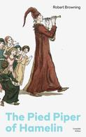 Robert Browning: The Pied Piper of Hamelin (Complete Edition): Children's Classic - A Retold Fairy Tale by one of the most important Victorian poets and playwrights, known for Porphyria's Lover, The Book and the Ring, My Last Duchess