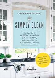 Simply Clean - Die bewährte 10-Minuten-Methode für ein sauberes, gut organisiertes und schönes Zuhause. Mit Zeitplänen, natürlichen Putzmittel-Rezepten & Quick-Tipps.
