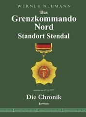 Das Grenzkommando Nord. Standort Stendal. Die Chronik. - Gedient von der Ostsee bis zum Harz