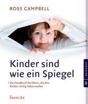 Kinder sind wie ein Spiegel - Ein Handbuch für Eltern, die ihre Kinder richtig lieben wollen