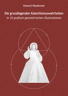 Edward Wasilewski: Die grundlegenden Katechismuswahrheiten in 33 grafisch-geometrischen Illustrationen