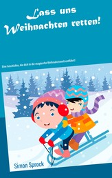 Lass uns Weihnachten retten! - Eine rührende und lehrreiche Geschichte, die dich in die magische Weihnachtswelt entführt!