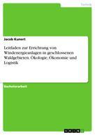 Jacob Kunert: Leitfaden zur Errichtung von Windenergieanlagen in geschlossenen Waldgebieten. Ökologie, Ökonomie und Logistik