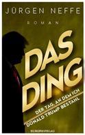 Jürgen Neffe: Das Ding – Der Tag, an dem ich Donald Trump bestahl