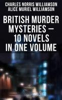 Charles Norris Williamson: BRITISH MURDER MYSTERIES – 10 Novels in One Volume: House by the Lock, Girl Who Had Nothing, Second Latchkey, Castle of Shadows, The Motor Maid, Guests of Hercules, Brightener and more