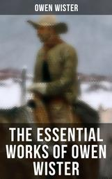 The Essential Works of Owen Wister - Western Classics, Adventure & Historical Novels (Including Non-fiction Historical Works)