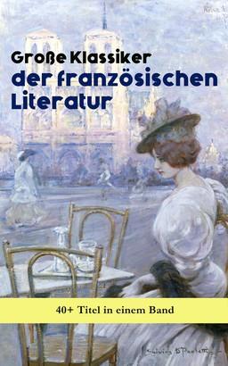Große Klassiker der französischen Literatur: 40+ Titel in einem Band