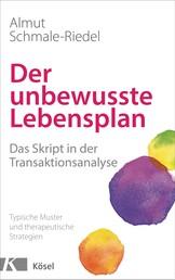 Der unbewusste Lebensplan - Das Skript in der Transaktionsanalyse. Typische Muster und therapeutische Strategien