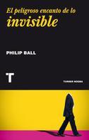 Philip Ball: El peligroso encanto de lo invisible