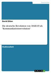 """Die deutsche Revolution von 1848/49 als """"Kommunikationsrevolution"""""""
