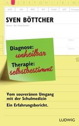 Diagnose: unheilbar. Therapie: selbstbestimmt - Vom souveränen Umgang mit der Schulmedizin. Ein Erfahrungsbericht