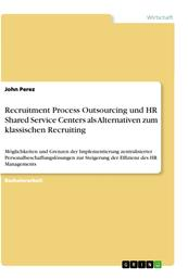 Recruitment Process Outsourcing und HR Shared Service Centers als Alternativen zum klassischen Recruiting - Möglichkeiten und Grenzen der Implementierung zentralisierter Personalbeschaffungslösungen zur Steigerung der Effizienz des HR Managements
