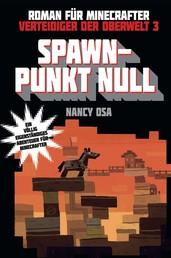 Verteidiger der Oberwelt, Band 3: Spawn-Punkt Null - Roman für Minecrafter