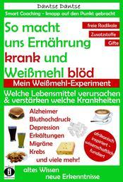 So macht Ernährung uns krank und Weißmehl blöd. Mein Weißmehl-Experiment - Welche Lebensmittel verursachen oder verstärken welche Krankheiten?