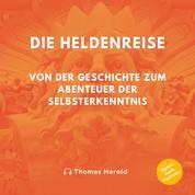 Die Heldenreise - Von der Geschichte zum Abenteuer der Selbsterkenntnis