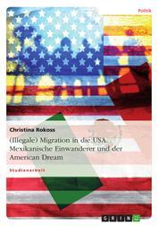 (Illegale) Migration in die USA. Mexikanische Einwanderer und der American Dream